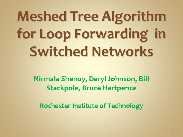 Meshed Tree Algorithm for Loop Forwarding in Switched Networks Nirmala Shenoy, Daryl Johnson, Bill