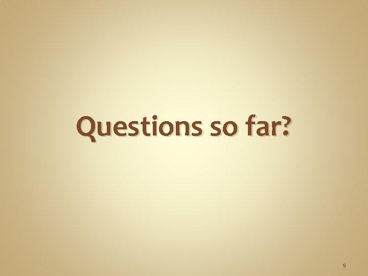 Questions so far? 9