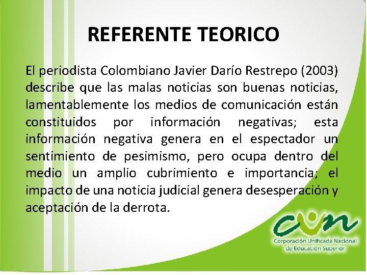REFERENTE TEORICO El periodista Colombiano Javier Darío Restrepo (2003) describe que las malas noticias
