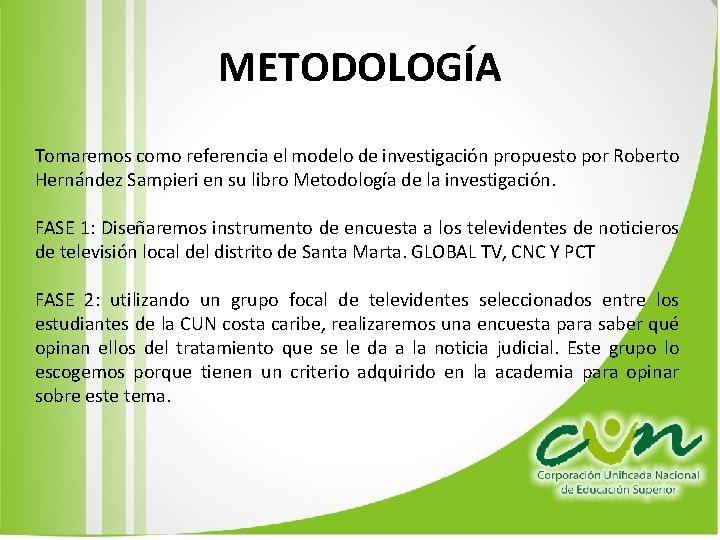 METODOLOGÍA Tomaremos como referencia el modelo de investigación propuesto por Roberto Hernández Sampieri en