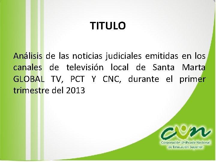 TITULO Análisis de las noticias judiciales emitidas en los canales de televisión local de