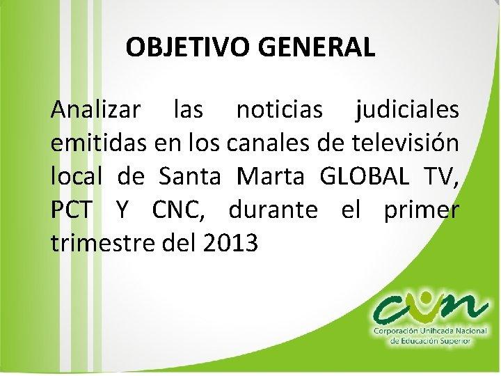 OBJETIVO GENERAL Analizar las noticias judiciales emitidas en los canales de televisión local de
