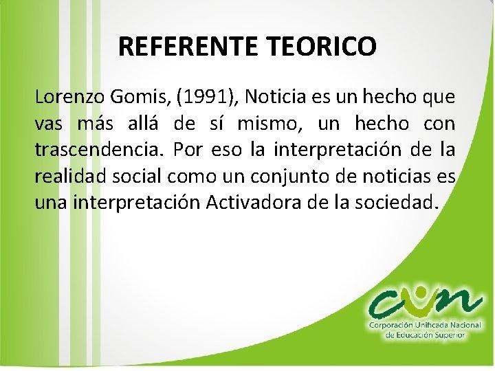 REFERENTE TEORICO Lorenzo Gomis, (1991), Noticia es un hecho que vas más allá de