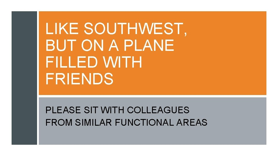 LIKE SOUTHWEST, BUT ON A PLANE FILLED WITH FRIENDS PLEASE SIT WITH COLLEAGUES FROM