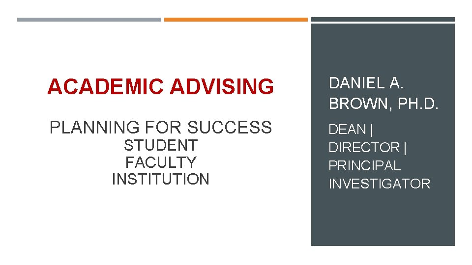 ACADEMIC ADVISING DANIEL A. BROWN, PH. D. PLANNING FOR SUCCESS DEAN   DIRECTOR  