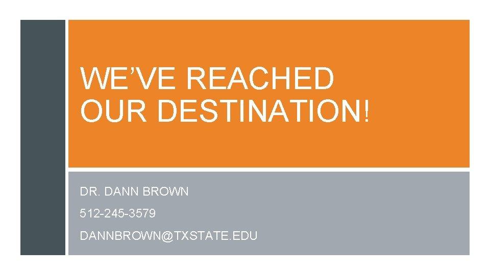 WE'VE REACHED OUR DESTINATION! DR. DANN BROWN 512 -245 -3579 DANNBROWN@TXSTATE. EDU