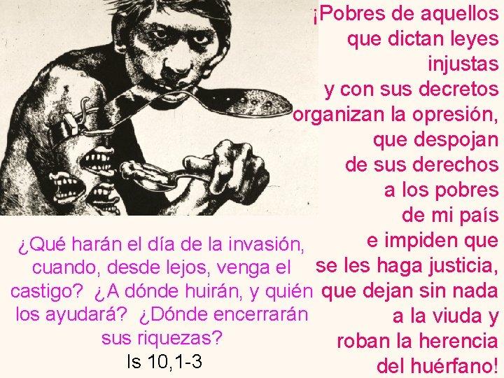 ¡Pobres de aquellos que dictan leyes injustas y con sus decretos organizan la opresión,