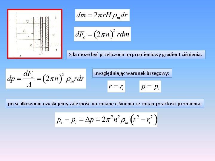 Siła może być przeliczona na promieniowy gradient ciśnienia: uwzględniając warunek brzegowy: po scałkowaniu uzyskujemy