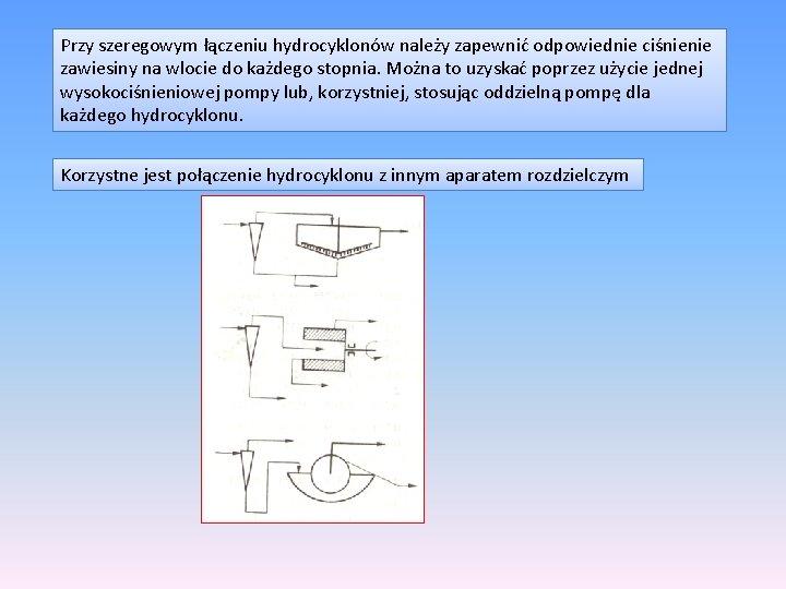 Przy szeregowym łączeniu hydrocyklonów należy zapewnić odpowiednie ciśnienie zawiesiny na wlocie do każdego stopnia.