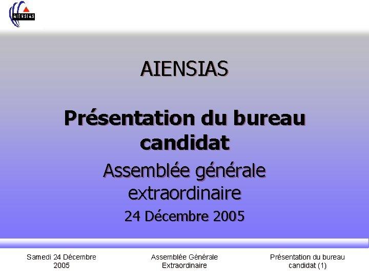 AIENSIAS Présentation du bureau candidat Assemblée générale extraordinaire 24 Décembre 2005 Samedi 24 Décembre