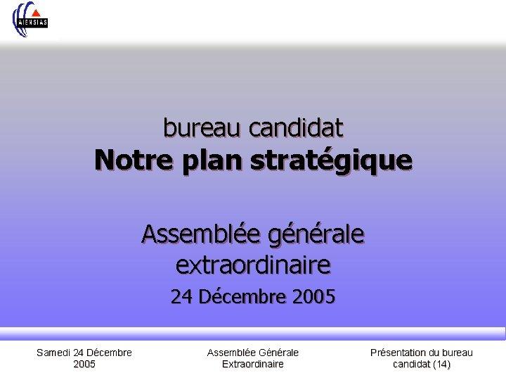 bureau candidat Notre plan stratégique Assemblée générale extraordinaire 24 Décembre 2005 Samedi 24 Décembre