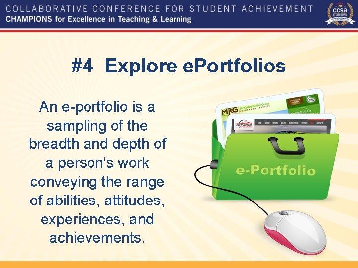 #4 Explore e. Portfolios An e-portfolio is a sampling of the breadth and depth