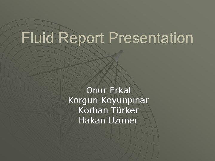 Fluid Report Presentation Onur Erkal Korgun Koyunpınar Korhan Türker Hakan Uzuner