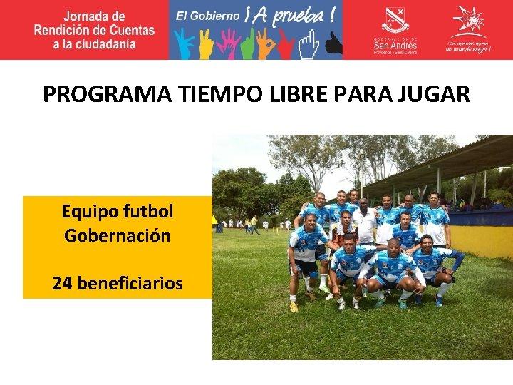 PROGRAMA TIEMPO LIBRE PARA JUGAR Equipo futbol Gobernación 24 beneficiarios