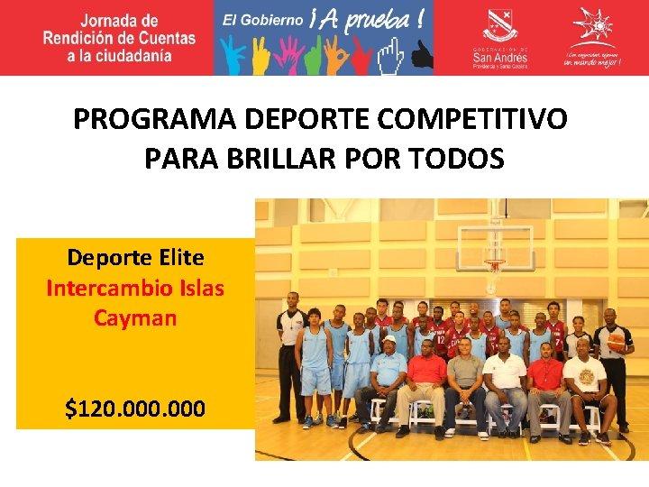 PROGRAMA DEPORTE COMPETITIVO PARA BRILLAR POR TODOS Deporte Elite Intercambio Islas Cayman $120. 000
