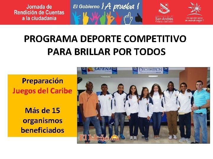 PROGRAMA DEPORTE COMPETITIVO PARA BRILLAR POR TODOS Preparación Juegos del Caribe Más de 15