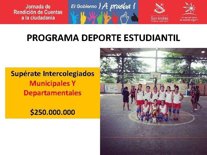 PROGRAMA DEPORTE ESTUDIANTIL Supérate Intercolegiados Municipales Y Departamentales $250. 000