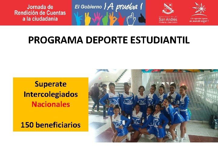 PROGRAMA DEPORTE ESTUDIANTIL Superate Intercolegiados Nacionales 150 beneficiarios