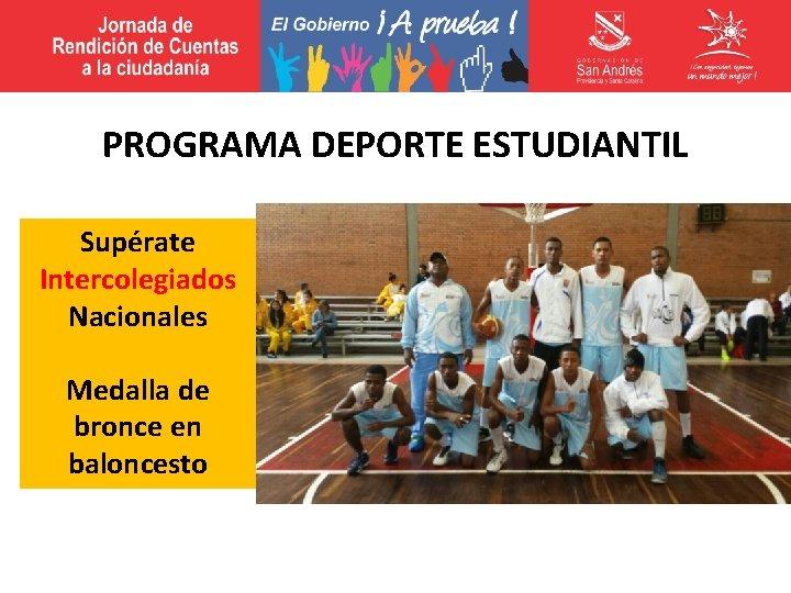 PROGRAMA DEPORTE ESTUDIANTIL Supérate Intercolegiados Nacionales Medalla de bronce en baloncesto