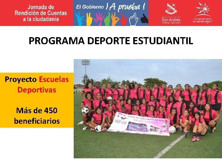 PROGRAMA DEPORTE ESTUDIANTIL Proyecto Escuelas Deportivas Más de 450 beneficiarios