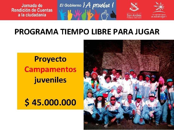 PROGRAMA TIEMPO LIBRE PARA JUGAR Proyecto Campamentos juveniles $ 45. 000