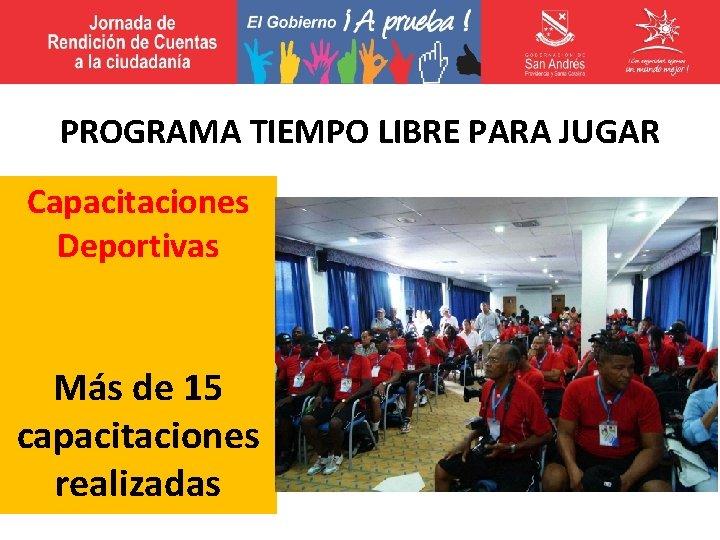 PROGRAMA TIEMPO LIBRE PARA JUGAR Capacitaciones Deportivas Más de 15 capacitaciones realizadas