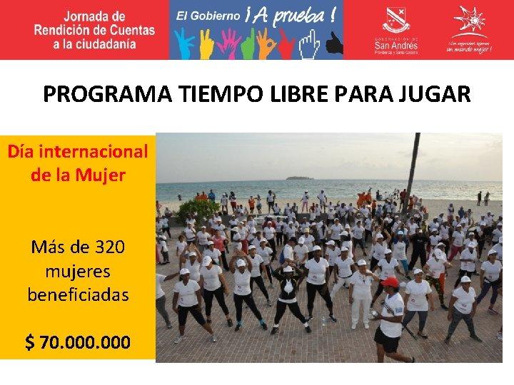PROGRAMA TIEMPO LIBRE PARA JUGAR Día internacional de la Mujer Más de 320 mujeres