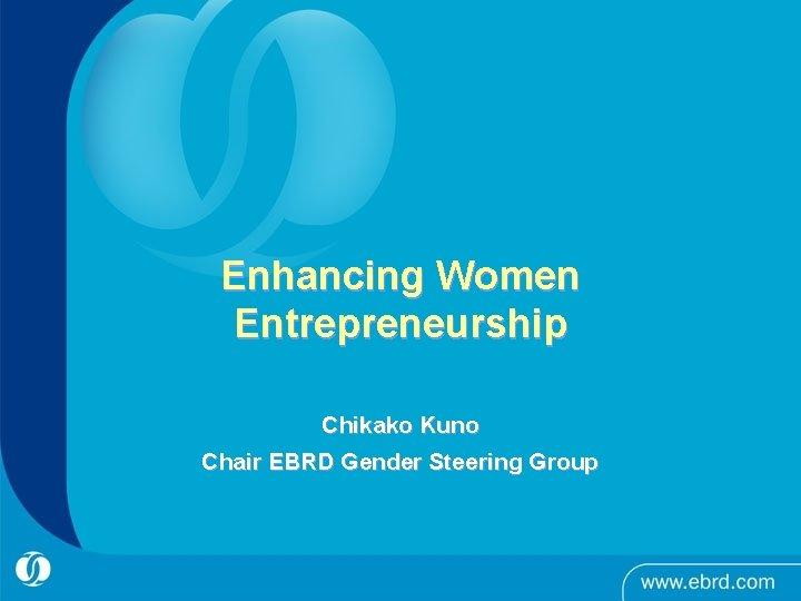 Enhancing Women Entrepreneurship Chikako Kuno Chair EBRD Gender Steering Group