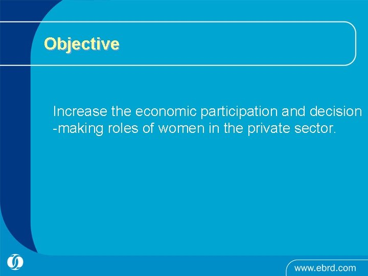 Objective Increase the economic participation and decision -making roles of women in the private