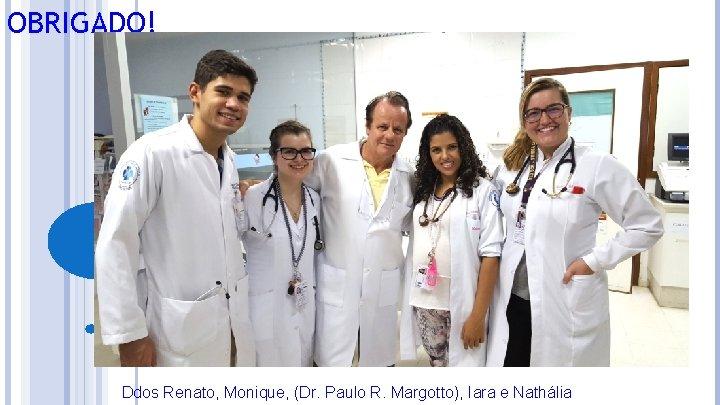 OBRIGADO! Ddos Renato, Monique, (Dr. Paulo R. Margotto), Iara e Nathália
