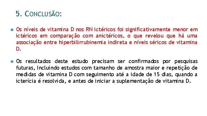 5. CONCLUSÃO: v Os níveis de vitamina D nos RN ictéricos foi significativamente menor