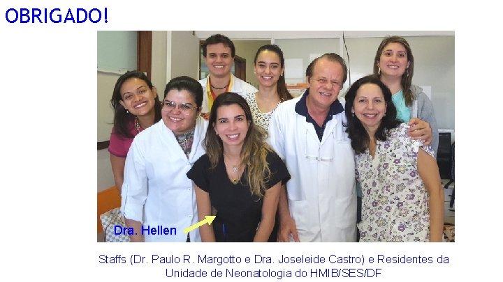 OBRIGADO! Dra. Hellen Staffs (Dr. Paulo R. Margotto e Dra. Joseleide Castro) e Residentes