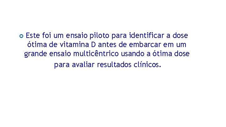 Este foi um ensaio piloto para identificar a dose ótima de vitamina D