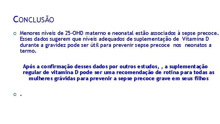 CONCLUSÃO Menores níveis de 25 -OHD materno e neonatal estão associados à sepse precoce.