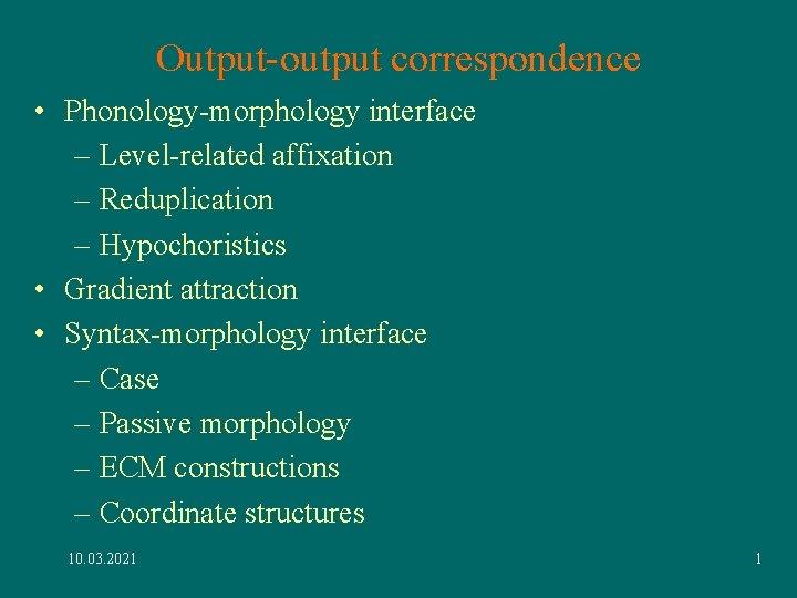 Output-output correspondence • Phonology-morphology interface – Level-related affixation – Reduplication – Hypochoristics • Gradient