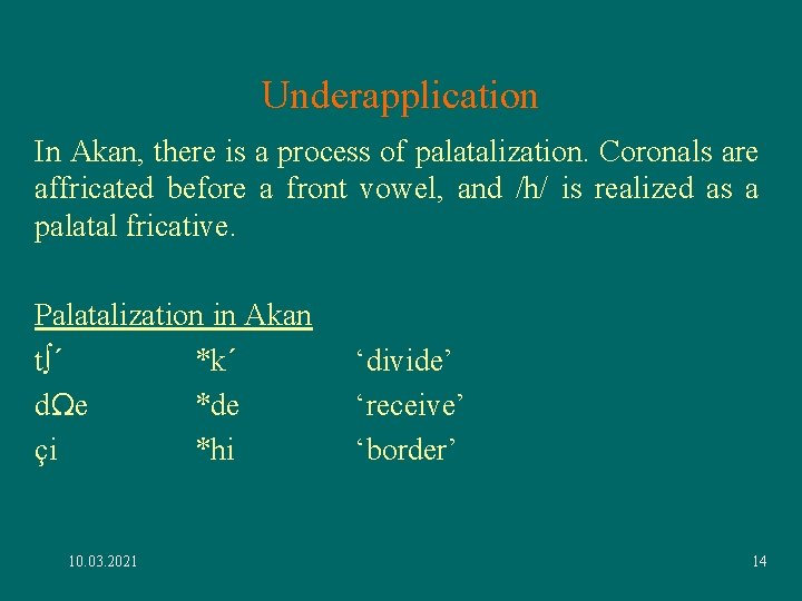 Underapplication In Akan, there is a process of palatalization. Coronals are affricated before a
