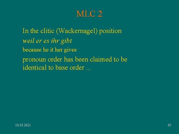 MLC 2 In the clitic (Wackernagel) position weil er es ihr gibt because he