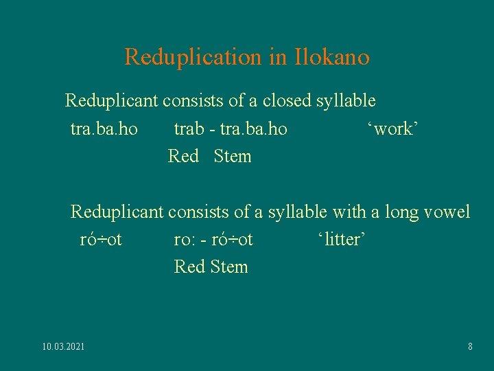 Reduplication in Ilokano Reduplicant consists of a closed syllable tra. ba. ho trab -