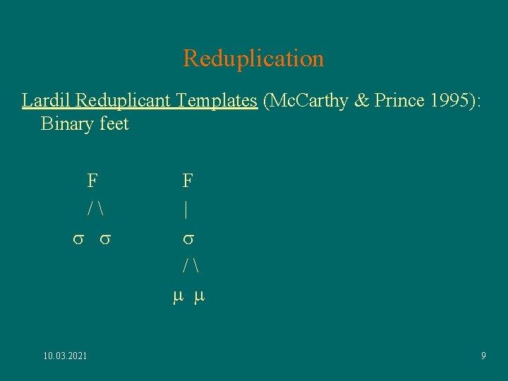 Reduplication Lardil Reduplicant Templates (Mc. Carthy & Prince 1995): Binary feet F / s