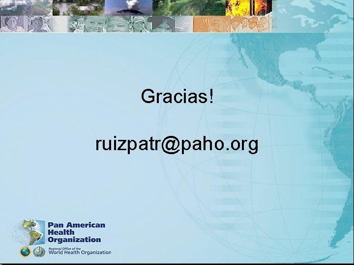 Gracias! ruizpatr@paho. org