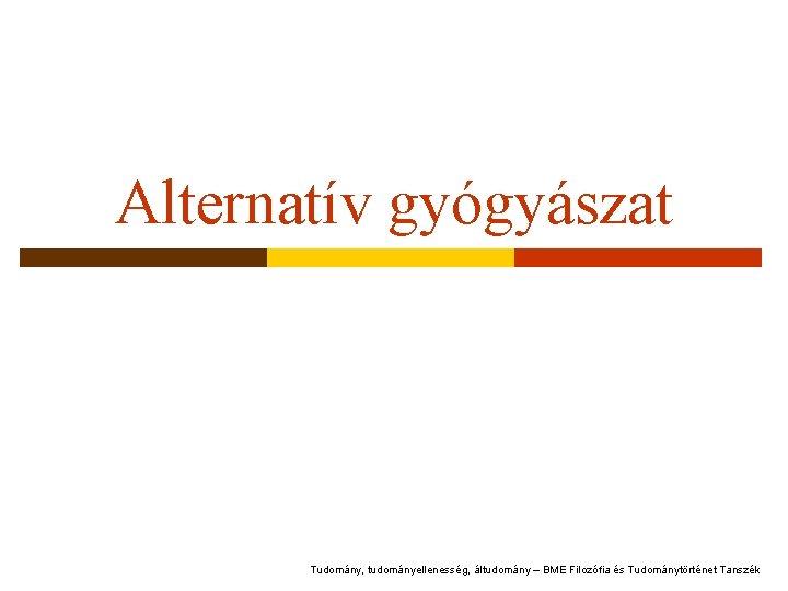 Alternatív gyógyászat Tudomány, tudományellenesség, áltudomány – BME Filozófia és Tudománytörténet Tanszék
