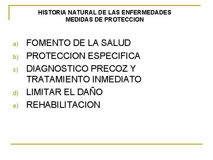 HISTORIA NATURAL DE LAS ENFERMEDADES MEDIDAS DE PROTECCION a) b) c) d) e) FOMENTO