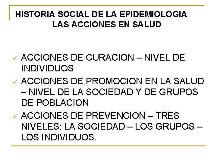 HISTORIA SOCIAL DE LA EPIDEMIOLOGIA LAS ACCIONES EN SALUD ü ü ü ACCIONES DE
