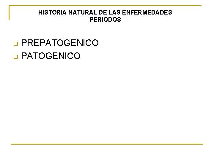 HISTORIA NATURAL DE LAS ENFERMEDADES PERIODOS q q PREPATOGENICO
