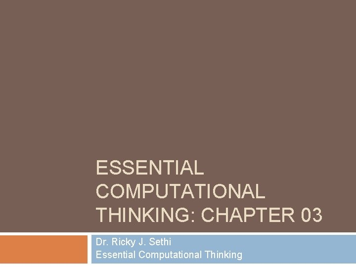 ESSENTIAL COMPUTATIONAL THINKING: CHAPTER 03 Dr. Ricky J. Sethi Essential Computational Thinking