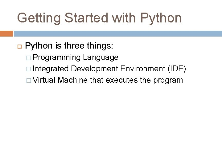 Getting Started with Python is three things: � Programming Language � Integrated Development Environment