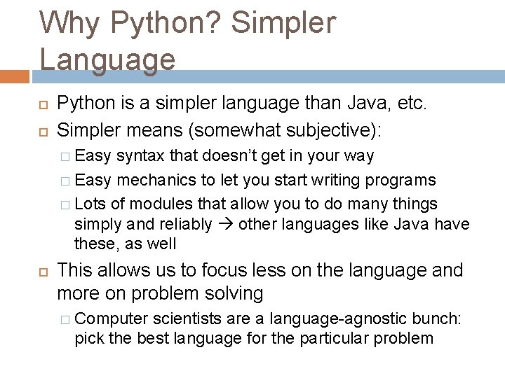 Why Python? Simpler Language Python is a simpler language than Java, etc. Simpler means