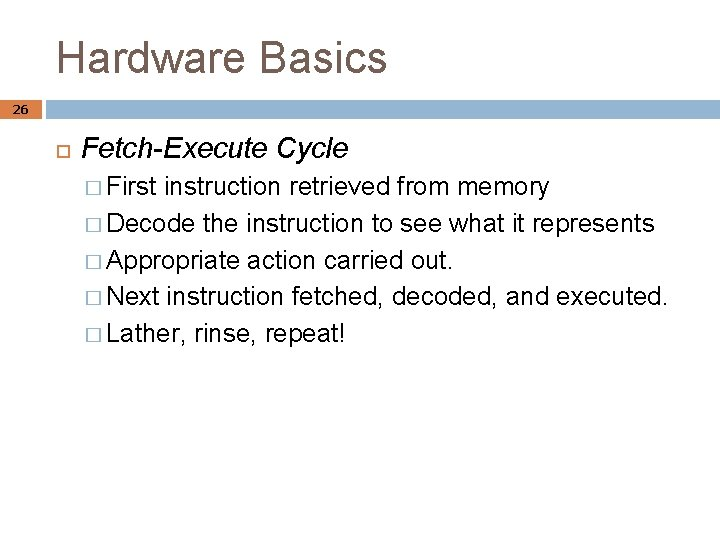 Hardware Basics 26 Fetch-Execute Cycle � First instruction retrieved from memory � Decode the