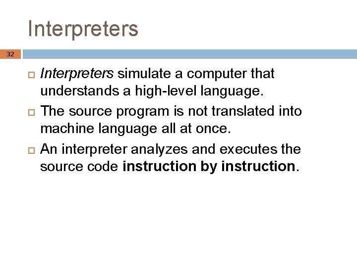 Interpreters 32 Interpreters simulate a computer that understands a high-level language. The source program