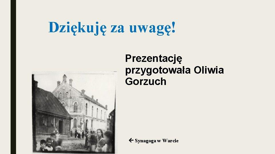 Dziękuję za uwagę! Prezentację przygotowała Oliwia Gorzuch Synagoga w Warcie